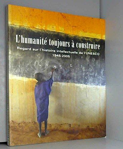 L\'humanite Toujours a Construire: Regard Sur L\'histoire Intellectuelle De L\'unesco 1945-2005