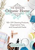 The Modern Organic Home: 100+ DIY Cleaning Products, Organization Tips, and Household Hacks