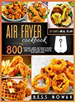 Air Fryer Cookbook: 800 succulent, crispy and crunchy recipes, easy to prepare for your air fryer. Make your taste buds and those of your guests happy.