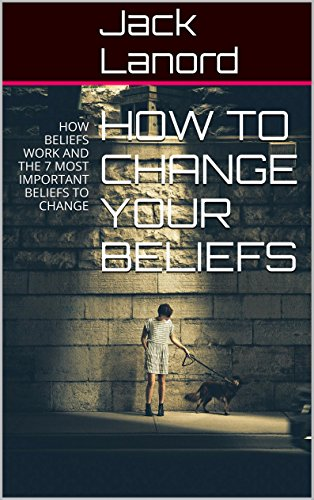 HOW TO CHANGE YOUR BELIEFS: HOW BELIEFS WORK AND THE 7 MOST IMPORTANT BELIEFS TO CHANGE (English Edition)