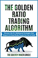 The Golden Ratio Trading Algorithm: Discover the 9+1 Bulletproof Strategies that Helped 113 Dead Broke People Get Out of Debt (Online Marketing Crash Course)