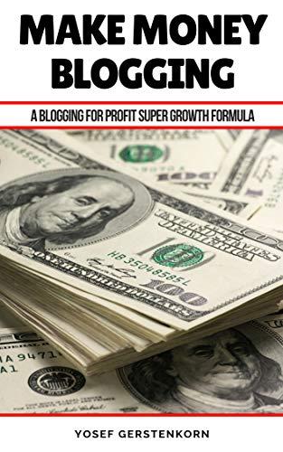 Make Money Blogging: A Blogging For Profit Super Growth Formula (Blogging For Income Book 1) (English Edition)