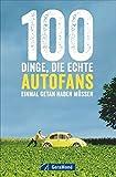100 Dinge, die echte Autofans einmal getan haben müssen