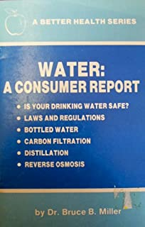 Water: A Consumer Report - Is Your Drinking Water Safe? - Laws and Regulations - Bottled Water - Carbon Filtration - Distillation - Reverse Osmosis (A Better Health Series)