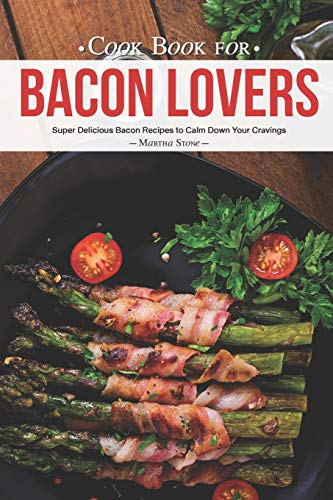 Cook Book for Bacon Lovers: Super Delicious Bacon Recipes to Calm Down Your Cravings