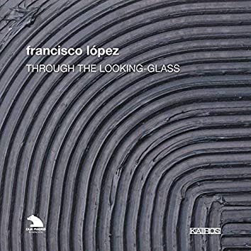 Francisco Lopez: Through the Looking Glass