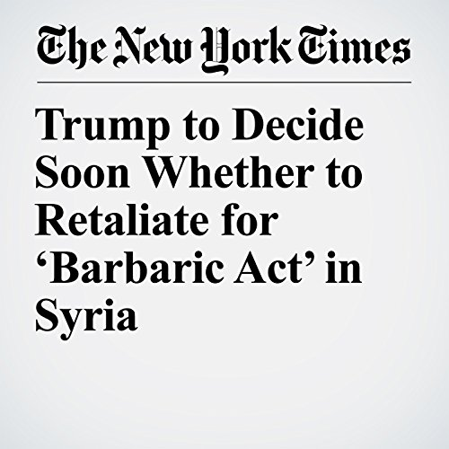 Trump to Decide Soon Whether to Retaliate for 'Barbaric Act' in Syria copertina