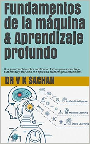 Fundamentos de la máquina & Aprendizaje profundo: Una guía completa sobre codificación Python para aprendizaje automático y profundo con ejercicios prácticos para estudiantes (Sachan nº 104)