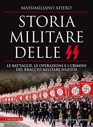 Storia militare delle SS. Le battaglie, le operazioni e i crimini del braccio militare nazista