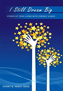 I Still Dream Big: Stories of Teens Living with Chronic Illness by [Penny B. Wolf MSW]