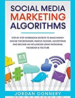 Social Media Marketing Algorithms Step By Step Workbook Secrets To Make Money Online For Beginners, Passive Income, Advertising and Become An Influencer Using Instagram, Facebook & Youtube
