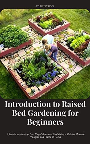 Introduction to Raised Bed Gardening for Beginners: A Guide to Growing Your Vegetables and Sustaining a Thriving Organic Veggies and Plants at Home