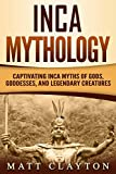 Inca Mythology: Captivating Inca Myths of Gods, Goddesses, and Legendary Creatures