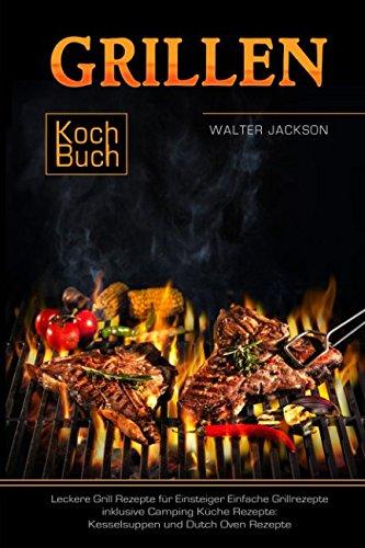 Grillen Kochbuch Leckere Grill Rezepte für Einsteiger Einfache Grillrezepte inklusive Camping Küche Rezepte: Kesselsuppen und Dutch Oven Rezepte