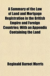 A Summary of the Law of Land and Mortgage Registration in the British Empire and Foreign Countries; With an Appendix Conta...