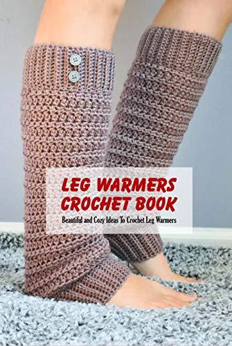Leg Warmers Crochet Book: Beautiful and Cozy Ideas To Crochet Leg Warmers: Crochet Leg Warmers Pattern (English Edition)