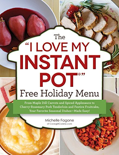 "The ""I Love My Instant Pot®"" Free Holiday Menu: From Maple Dill Carrots and Spiced Applesauce to Cherry-Rosemary Pork Tenderloin and Festive Fruitcake, ... Dishes--Made Easy! (""I Love My"" Series) by [Michelle Fagone]"