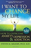 I Want to Change My Life: How to Overcome Anxiety, Depression and Addiction by Steven M Melemis(2010-03-01)