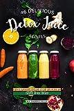 46 Delicious Detox Juice Recipes: A Complete Recipe Book of Healthy, Tasty Juice Ideas!