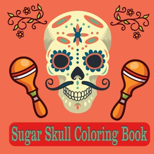 Sugar Skull Coloring Book: Día de Los Muertos A Day of the Dead Sugar Skull Coloring Book for Adults & Teens