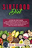 THE SIRTFOOD DIET: A STEP BY STEP GUIDE with a Detailed Program and Essential TOP Recipes for following the Sirt Diet. Activate your Skinny Gene, Increase Metabolism and Burn Fat without Deprivation
