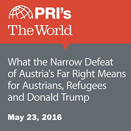 What the Narrow Defeat of Austria's Far Right Means for Austrians, Refugees and Donald Trump audiobook cover art