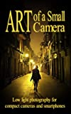 Art of a Small Camera: creative photography for compact cameras and...