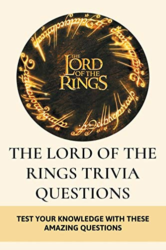 The Lord Of The Rings Trivia Questions: Test Your Knowledge With These Amazing Questions: Lord Of The Rings Movie Quiz
