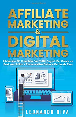 Affiliate Marketing & Digital Marketing:Il Manuale Più Completo Con Tutti i Segreti Per Creare un Business Solido e Rumunerativo Online a Partire da Zero