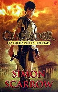 La lucha por la libertad. Gladiador par Simon Scarrow