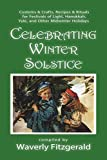 Celebrating Winter Solstice: Customs and Crafts, Recipes and Rituals for Festivals of Light, Hanukkah, Yule, and Other Midwinter Holidays (Celebrating the Seasonal Holidays)