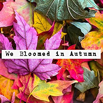 We Bloomed in Autumn