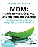 MDM: Fundamentals, Security, and the Modern Desktop: Using Intune, Autopilot, and Azure to...