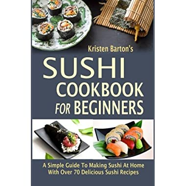 Sushi Cookbook For Beginners: A Simple Guide To Making Sushi At Home With Over 70 Delicious Sushi Recipes