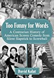 Too Funny for Words: A Contrarian History of American Screen Comedy from Silent Slapstick to Screwball