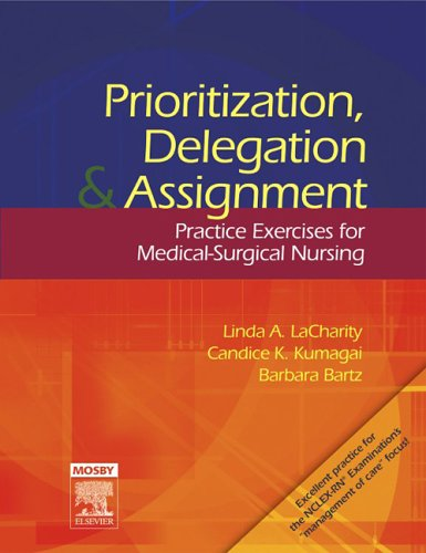 Prioritization, Delegation, and Assignment: Practice Exercises for Medical-Surgical Nursing