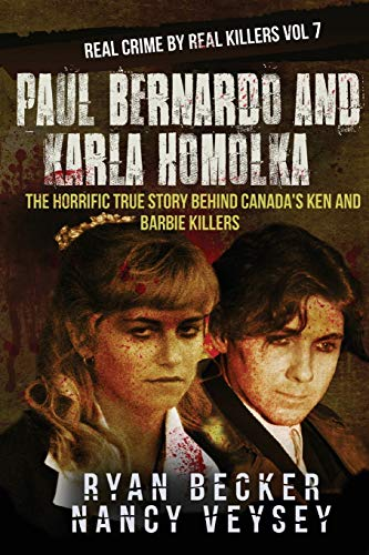 Paul Bernardo and Karla Homolka: The Horrific True Story Behind Canada's Ken and Barbie Killers: 7 (Real Crime by Real Killers)