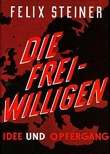 Die Freiwilligen der Waffen-SS: Idee und Opfergang