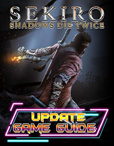 Sekiro Shadows Die Twice : UPDATE GAME GUIDE: The Complete Guide, Walkthrough, Tips and Hints to Become a Pro Player (English Edition)