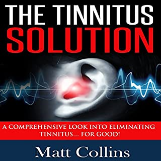 The Tinnitus Solution     A Comprehensive Look into Eliminating Tinnitus for Good!              By:                                                                                                                                 Matt Collins                               Narrated by:                                                                                                                                 Rick Moore                      Length: 34 mins     Not rated yet     Overall 0.0