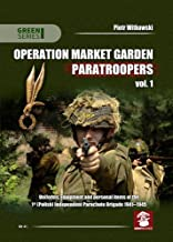 Operation Market Garden Paratroopers. Volume 1: Uniforms, Equipment and personal items of the Polish 1st Independent Parachute Brigade (Green Series)