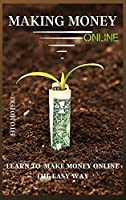 Making Money Online: Learn To Make Money Online The Easy Way