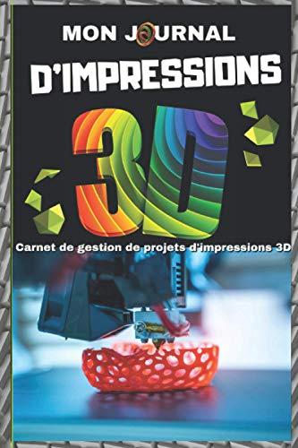 Mon Journal de Bord d'impression 3D - Carnet de Gestion de Projets d'impressions 3D: 49 Projets à enregistrer pour des impressions parfaites ! Le Cadeau idéal pour tous les 3D Printer