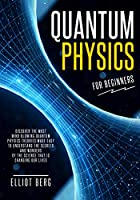 Quantum Physics for Beginners: Discover The Most Mind-Blowing Quantum Physics Theories Made Easy to Understand the Secrets and Wonders of the Science that is Changing our Lives Front Cover