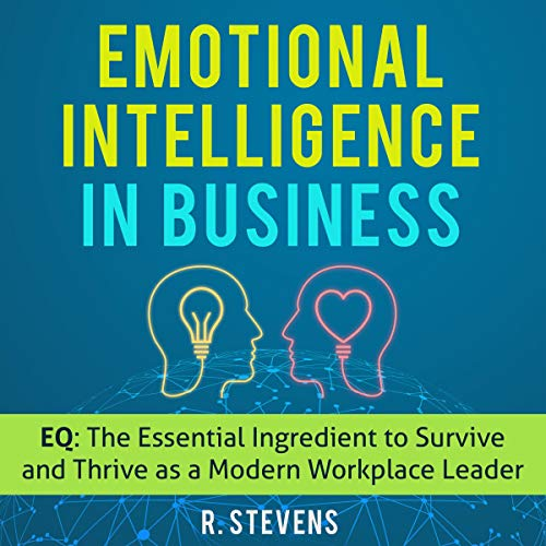 Emotional Intelligence in Business: EQ: The Essential Ingredient to Survive and Thrive as a Modern Workplace Leader audiobook cover art