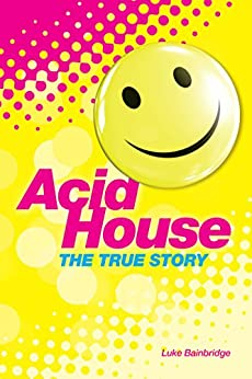 [Luke Bainbridge]のThe True Story of Acid House: Britain's Last Youth Culture Revolution (English Edition)