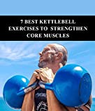 7 Best Kettlebell Exercises To Strengthen Core Muscles: A 29 Pages Guide On Kettlebell Training and Techniques (English Edition)