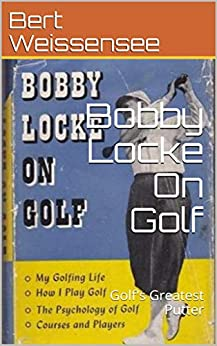 Bobby Locke On Golf: Golf's Greatest Putter (Weissystems Ebooks Book 1) by [Bert Weissensee]
