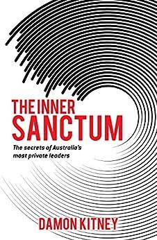 THE INNER SANCTUM: The secrets of Australia's Most Private Leaders by [Damon Kitney]