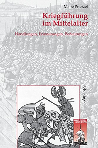 Kriegführung im Mittelalter: Handlungen, Erinnerungen und Bedeutungen (Krieg in der Geschichte)
